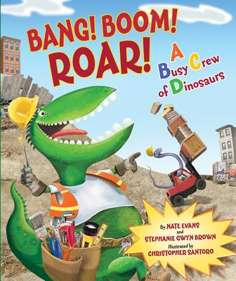 Bang! Boom! Roar! a Busy Crew of Dinosaurs By Evans, Nate/ Santoro, Christopher (ILT)/ Brown, Stephanie Gwyn